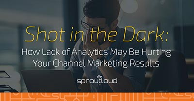 Shot in the Dark - How Analytics May Be Hurting Your Channel Marketing Results | SproutLoud blog