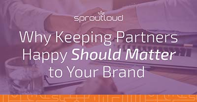 Why Keeping Partners Happy Should Matter to Your Brand | SproutLoud blog